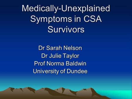 Medically-Unexplained Symptoms in CSA Survivors Dr Sarah Nelson Dr Julie Taylor Prof Norma Baldwin University of Dundee.