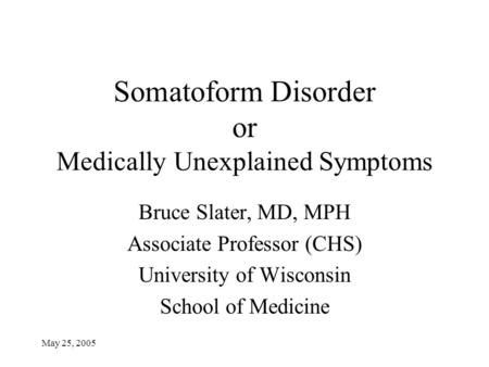 May 25, 2005 Somatoform Disorder or Medically Unexplained Symptoms Bruce Slater, MD, MPH Associate Professor (CHS) University of Wisconsin School of Medicine.