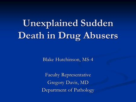 Unexplained Sudden Death in Drug Abusers Blake Hutchinson, MS-4 Faculty Representative Gregory Davis, MD Department of Pathology.