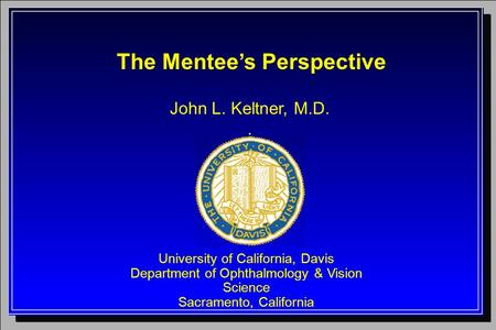 John L. Keltner, M.D.. University of California, Davis Department of Ophthalmology & Vision Science Sacramento, California The Mentee's Perspective.