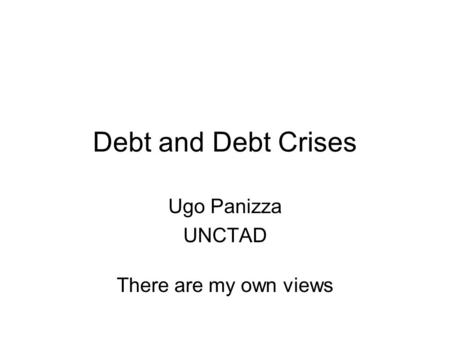 Debt and Debt Crises Ugo Panizza UNCTAD There are my own views.