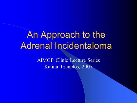 An Approach to the Adrenal Incidentaloma AIMGP Clinic Lecture Series Katina Tzanetos, 2007.