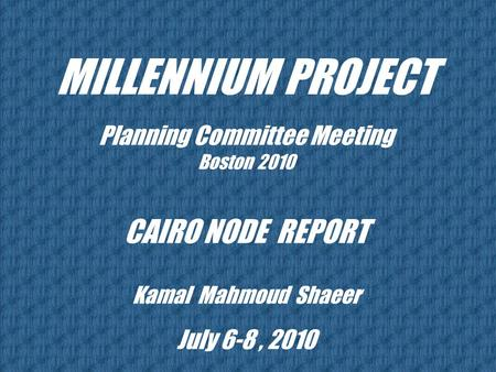 MILLENNIUM PROJECT Planning Committee Meeting Boston 2010 CAIRO NODE REPORT Kamal Mahmoud Shaeer July 6-8, 2010.