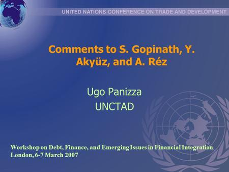 Comments to S. Gopinath, Y. Akyüz, and A. Réz Ugo Panizza UNCTAD Workshop on Debt, Finance, and Emerging Issues in Financial Integration London, 6-7 March.