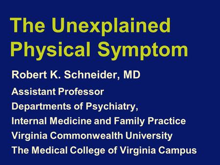 The Unexplained Physical Symptom Robert K. Schneider, MD Assistant Professor Departments of Psychiatry, Internal Medicine and Family Practice Virginia.