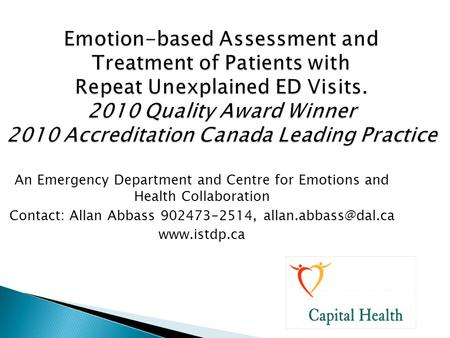 Contact: Allan Abbass 902473-2514, allan.abbass@dal.ca Emotion-based Assessment and Treatment of Patients with Repeat Unexplained ED Visits. 2010 Quality.