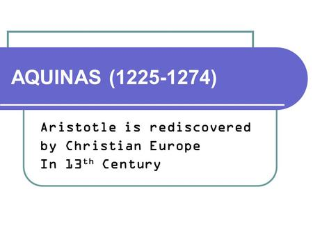 AQUINAS (1225-1274) Aristotle is rediscovered by Christian Europe In 13 th Century.