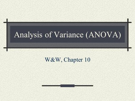 Analysis of Variance (ANOVA) W&W, Chapter 10. Introduction Last time we learned about the chi square test for independence, which is useful for data that.