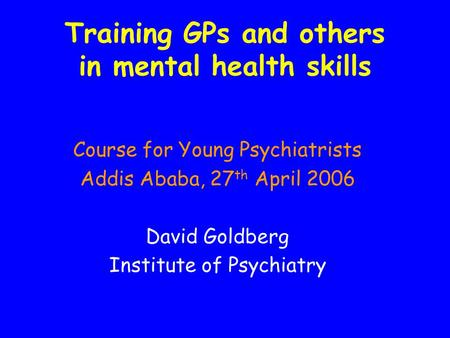 Training GPs and others in mental health skills Course for Young Psychiatrists Addis Ababa, 27 th April 2006 David Goldberg Institute of Psychiatry.