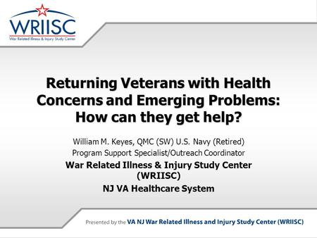 Returning Veterans with Health Concerns and Emerging Problems: How can they get help? William M. Keyes, QMC (SW) U.S. Navy (Retired) Program Support Specialist/Outreach.