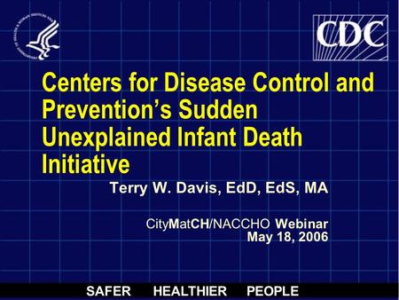 SAFER HEALTHIER PEOPLE Centers for Disease Control and Prevention's Sudden Unexplained Infant Death Initiative Terry W. Davis, EdD, EdS, MA CityMatCH/NACCHO.