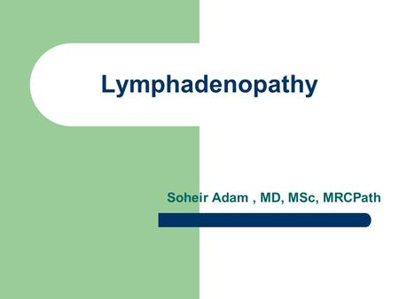 Lymphadenopathy Soheir Adam, MD, MSc, MRCPath. The Lymphatic System The body has approximately 600 lymph nodes, but only those in the submandibular, axillary.