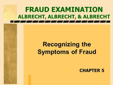 FRAUD EXAMINATION ALBRECHT, ALBRECHT, & ALBRECHT Recognizing the Symptoms of Fraud CHAPTER 5.