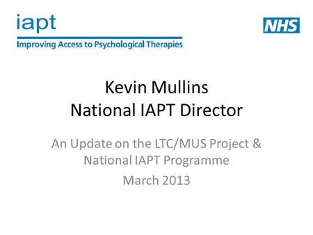 Kevin Mullins National IAPT Director An Update on the LTC/MUS Project & National IAPT Programme March 2013.