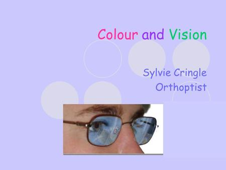 Colour and Vision Sylvie Cringle Orthoptist. Orthoptists – What we do! Diagnosis and management of disorders of visual development, binocular vision and.