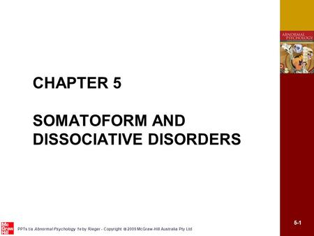 5-1 PPTs t/a Abnormal Psychology 1e by Rieger - Copyright  2009 McGraw-Hill Australia Pty Ltd CHAPTER 5 SOMATOFORM AND DISSOCIATIVE DISORDERS.