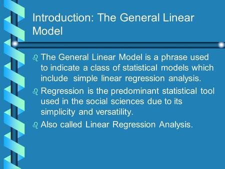 Introduction: The General Linear Model b b The General Linear Model is a phrase used to indicate a class of statistical models which include simple linear.