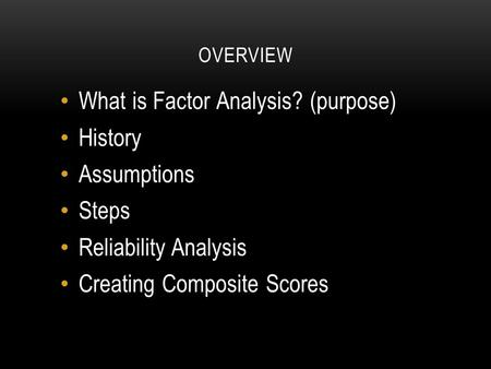 OVERVIEW What is Factor Analysis? (purpose) History Assumptions Steps Reliability Analysis Creating Composite Scores.