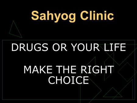 DRUGS OR YOUR LIFE MAKE THE RIGHT CHOICE Sahyog Clinic.