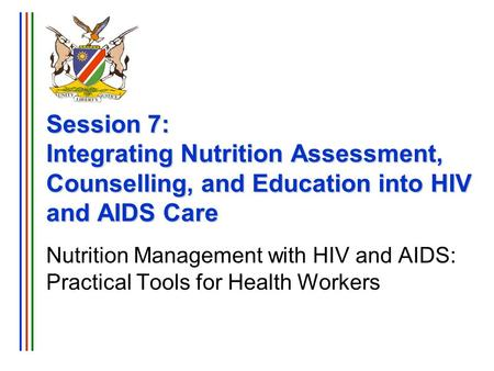 Session 7: Integrating Nutrition Assessment, Counselling, and Education into HIV and AIDS Care Nutrition Management with HIV and AIDS: Practical Tools.