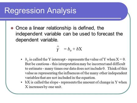 Regression Analysis Once a linear relationship is defined, the independent variable can be used to forecast the dependent variable. Y ^ = bo + bX bo is.