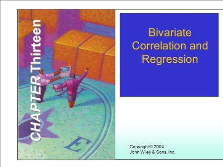 Learning Objectives Copyright © 2004 John Wiley & Sons, Inc. Bivariate Correlation and Regression CHAPTER Thirteen.