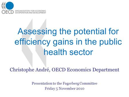 Assessing the potential for efficiency gains in the public health sector Christophe André, OECD Economics Department Presentation to the Fagerberg Committee.