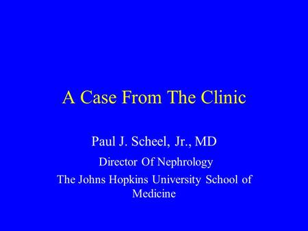 A Case From The Clinic Paul J. Scheel, Jr., MD Director Of Nephrology The Johns Hopkins University School of Medicine.