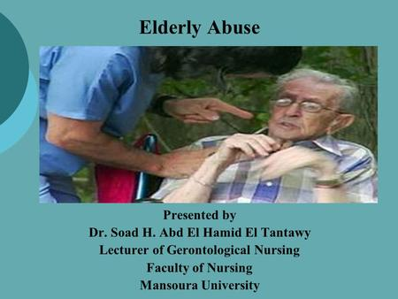 Elderly Abuse Presented by Dr. Soad H. Abd El Hamid El Tantawy Lecturer of Gerontological Nursing Faculty of Nursing Mansoura University.