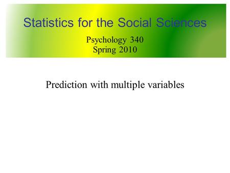 Prediction with multiple variables Statistics for the Social Sciences Psychology 340 Spring 2010.