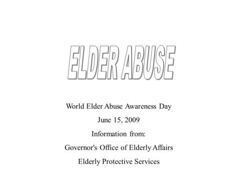 World Elder Abuse Awareness Day June 15, 2009 Information from: Governor's Office of Elderly Affairs Elderly Protective Services.