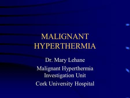 MALIGNANT HYPERTHERMIA Dr. Mary Lehane Malignant Hyperthermia Investigation Unit Cork University Hospital.