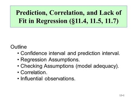 13-1 Prediction, Correlation, and Lack of Fit in Regression (§11.4, 11.5, 11.7) Outline Confidence interval and prediction interval. Regression Assumptions.