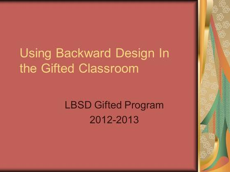 Using Backward Design In the Gifted Classroom LBSD Gifted Program 2012-2013.