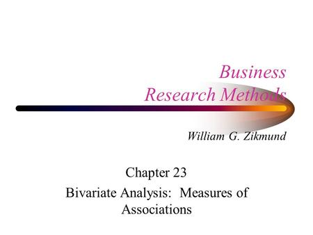 Business Research Methods William G. Zikmund Chapter 23 Bivariate Analysis: Measures of Associations.