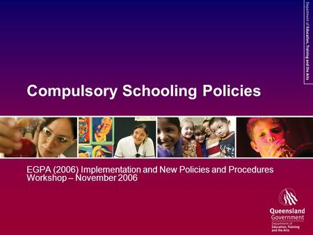 Compulsory Schooling Policies EGPA (2006) Implementation and New Policies and Procedures Workshop – November 2006.