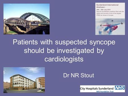 Patients with suspected syncope should be investigated by cardiologists Dr NR Stout.