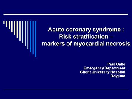 Acute coronary syndrome : Risk stratification – markers of myocardial necrosis Paul Calle Emergency Department Ghent University Hospital Belgium.