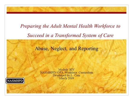 Preparing the Adult Mental Health Workforce to Succeed in a Transformed System of Care Abuse, Neglect, and Reporting Module XIV NASMHPD/OTA Workforce Curriculum.