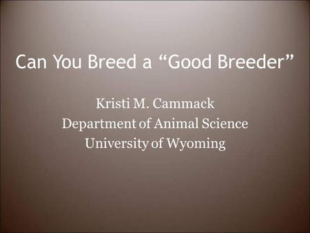 "Can You Breed a ""Good Breeder"" Kristi M. Cammack Department of Animal Science University of Wyoming."