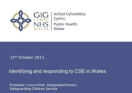 Lorna Price, Designated Doctor, Safeguarding Children Service Identifying and responding to CSE in Wales 31 st October 2013 Presenter: Lorna Price Designated.