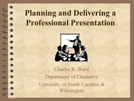 Planning and Delivering a Professional Presentation Charles R. Ward Department of Chemistry University of North Carolina at Wilmington.