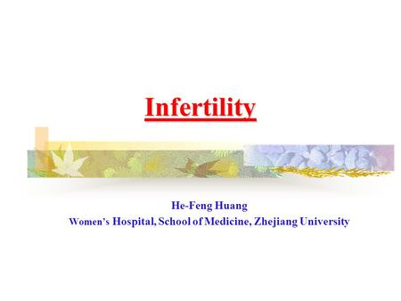Infertility He-Feng Huang Women's Hospital, School of Medicine, Zhejiang University.