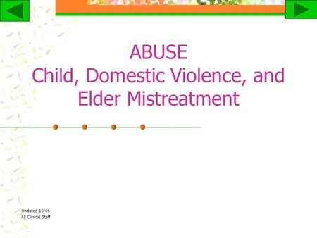 ABUSE Child, Domestic Violence, and Elder Mistreatment Updated 10/06 All Clinical Staff.