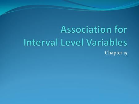 Chapter 15. Introduction When referring to interval-ratio variables a commonly used synonym for association is correlation We will be looking for the.
