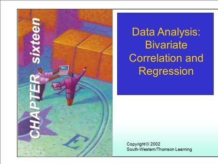 Learning Objectives 1 Copyright © 2002 South-Western/Thomson Learning Data Analysis: Bivariate Correlation and Regression CHAPTER sixteen.