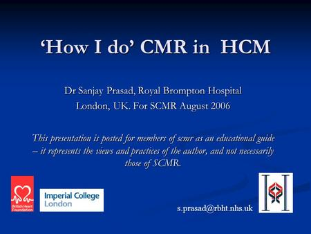 'How I do' CMR in HCM Dr Sanjay Prasad, Royal Brompton Hospital London, UK. For SCMR August 2006 This presentation is posted for members of scmr as an.