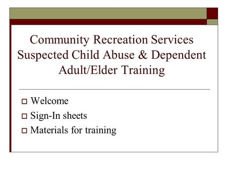 Community Recreation Services Suspected Child Abuse & Dependent Adult/Elder Training  Welcome  Sign-In sheets  Materials for training.