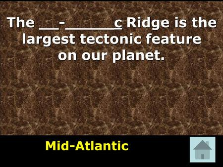 The __-_____c Ridge is the largest tectonic feature on our planet. Mid-Atlantic 1.