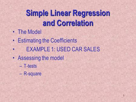 1 Simple Linear Regression and Correlation The Model Estimating the Coefficients EXAMPLE 1: USED CAR SALES Assessing the model –T-tests –R-square.